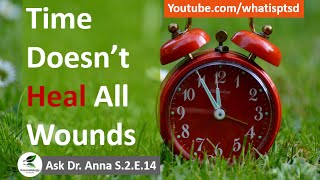 Time DOES NOT heal all wounds. Ask Dr Anna S.2.E.14