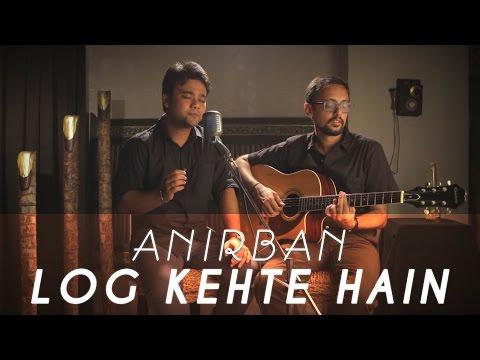 Log Kehte Hain  | Anirban Chowdhury | Kunal Chaudhry