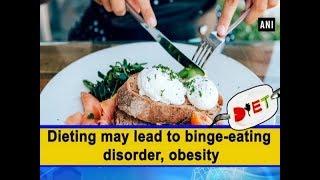 Dieting may lead to binge-eating disorder, obesity - #Health News