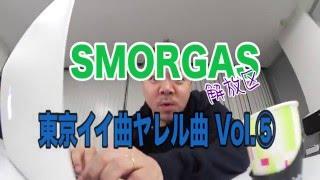 SMORGAS 東京イイ曲ヤレル曲 Vol ⑤