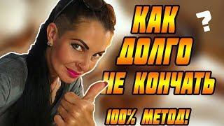ЛАЙФХАК: КАК ДОЛГО НЕ КОНЧАТЬ? Проверенный метод, который поможет всем мужчинам.