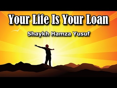 Your Life Is Your Loan - Shaykh Hamza Yusuf