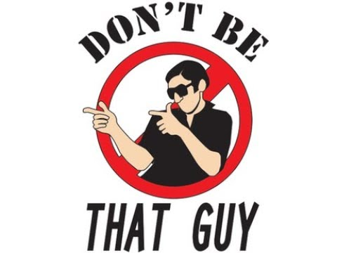 Dont be that guy…
