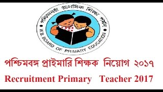 West bengal Primary Teacher Recruitment  2017  প্রাইমারি শিক্ষক  নিয়োগের বিজ্ঞপ্তি