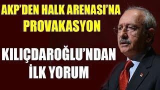 Halk Arenası'na AKP'den provokasyon! Kemal Kılıçdaroğlu'ndan ilk yorum