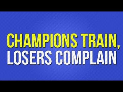 CHAMPIONS TRAIN, LOSERS COMPLAIN!