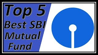 Top 5 Best SBI Mutual Funds For 2019 | Which is the best fund to invest in SBI? Ideal for Long Term.