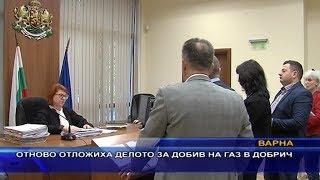 Отново отложиха делото за добив на газ в Добрич