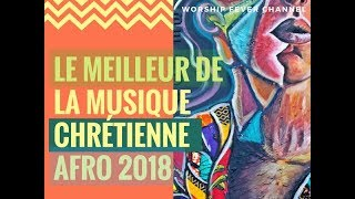 Le Meilleur de la musique Chrétienne Afro (2018) | **Worship Fever Channel **
