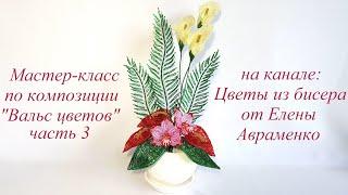 """Мастер-класс по композиции """"Вальс цветов"""" Часть 3 // Цветы из бисера от Елены Авраменко"""