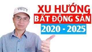 DỰ BÁO XU HƯỚNG THỊ TRƯỜNG BẤT ĐỘNG SẢN 2020 - 2025, TÍNH ĐẦU TƯ BẤT ĐỘNG SẢN NÊN BIẾT SỚM.
