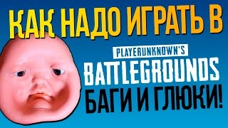 КАК НАДО ИГРАТЬ в Playerunknown's Battlegrounds! - БАГИ И ГЛЮКИ!