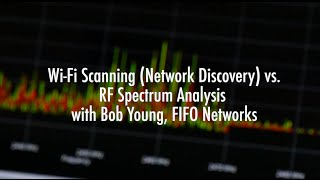 RF Spectrum Analysis Compared to Wi-Fi Scanning (Network Discovery) with Bob Young, FIFO Networks