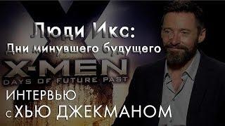 «Люди Икс: Дни минувшего будущего» интервью с Хью Джекманом