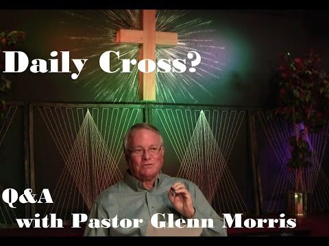 Daily Cross? Pastor Glenn Morris Answers (Question 6)