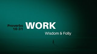 11/8/2020 (10:30 AM) PROVERBS 10-31: Wisdom & Folly: Work