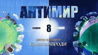 Антимир. Автор Мавроди. 8 серия