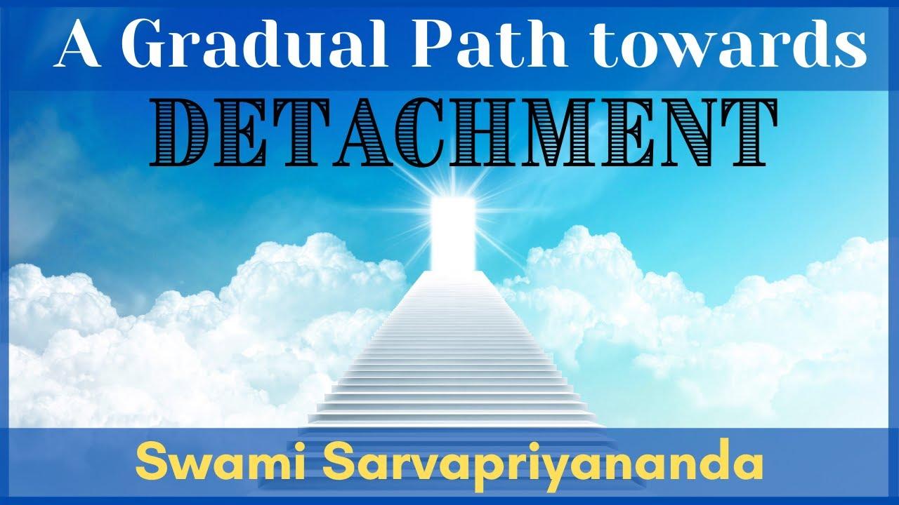 A Gradual Path Towards Detachment   Swami Sarvapriyananda