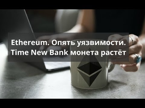 Ethereum. Опять уязвимости. Time New Bank монета растёт
