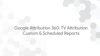 Google Attribution 360: TV Attribution - Custom & Scheduled Reports