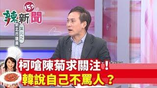 【辣新聞152】柯嗆陳菊求關注!韓說自己不罵人?2019.10.04