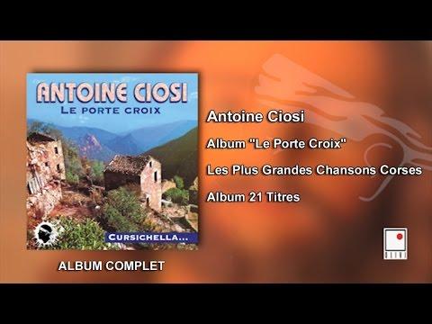 Antoine Ciosi - Album Le Porte Croix - 21 Titres - Album Complet - Les Plus Grandes Chansons Corses