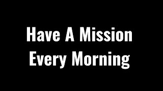 Have a Mission Every Morning