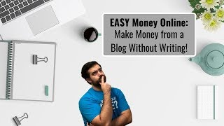 Easy money online: make from a blog without writing!