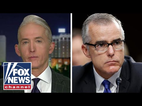Trey Gowdy fires off on McCabes Russia probe bombshells