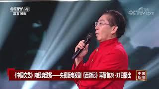 [中国新闻]《中国文艺》向经典致敬——央视版电视剧《西游记》再聚首28-31日播出| CCTV中文国际