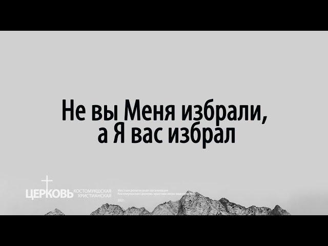 📖Не вы Меня избрали, а Я вас избрал (Акименко Федор Владимирович | 21 февраля 2021)