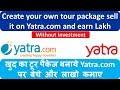 खुद का टूर पैकेज बनाये Yatra.com पर  बेचे  और  लाखो  कमाए | Create your own tour package sell it on