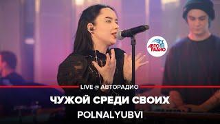 Смотреть клип Polnalyubvi - Чужой Среди Своих