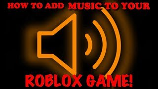 HOW TO ADD MUSIC TO YOUR ROBLOX GAME - (2018/2019)ROBLOX STUDIO TUTORIAL!