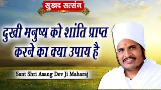 दुखी मनुष्य को शांति प्राप्त करने का क्या उपाय है || Sant Shri Asang Dev Ji Maharaj || सुखद सत्संग