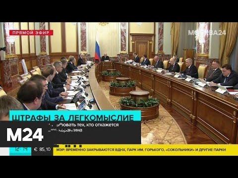 Мишустин сообщил о штрафах для тех, кто не соблюдает требования по коронавирусу - Москва 24