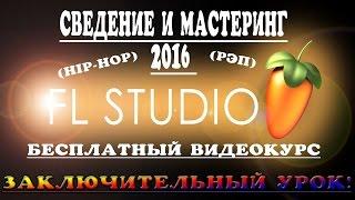 Мастеринг Рэпа в Fl Studio. (Заключающий урок) Лучшее сведение рэпа в фл студио 2016