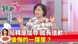 【辣新聞152】挺韓是屈辱 館長道歉!後悔的一籮筐? 2019.05.15