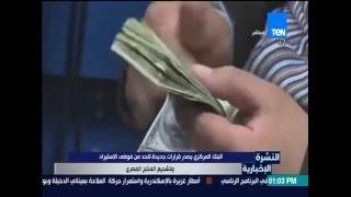 النشرة الإخبارية - البنك المركزي يصدر قرارات جديدة للحد من فوضى الإستيراد وتشجيع المنتج المصري