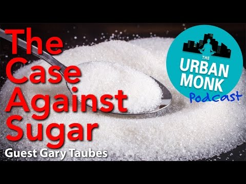 The Urban Monk –The Case Against Sugar with Guest Gary Taubes