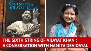 The Sixth String of Vilayat Khan : A Conversation With Namita Devidayal