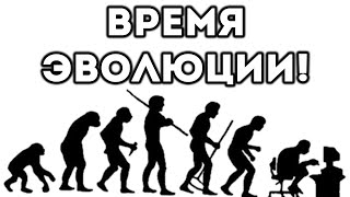 ВРЕМЯ ЭВОЛЮЦИИ!