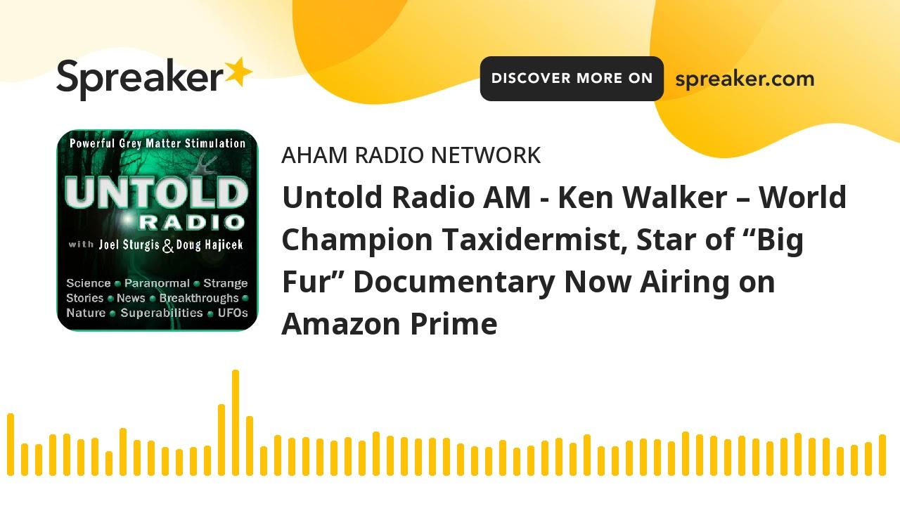 "Untold Radio AM - Ken Walker – World Champion Taxidermist, Star of ""Big Fur"" Documentary Now Airing"