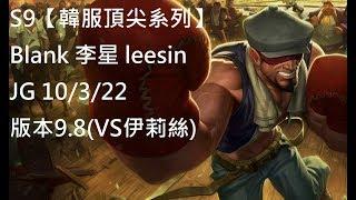 S9【韓服頂尖系列】Blank 李星 leesin JG 10/3/22 版本9.8(VS伊莉絲)