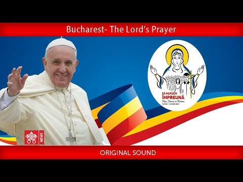 Pope Francis - Bucharest –The Lord's Prayer 2019-05-31
