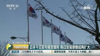 [中国财经报道]关注韩日贸易摩擦 日本今日发布限贸细则 韩日贸易摩擦或再扩大| CCTV财经