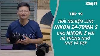 19▶Trải nghiệm Ống kính Nikon 24-70mm S cho Nikon Z với hệ thống nhỏ nhẹ và đẹp
