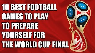 10 BEST Football Games To Play To Prepare Yourself For The World Cup Final