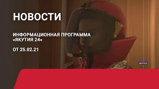 Новостной выпуск в 15:00 от 25.02.21 года. Информационная программа «Якутия 24»