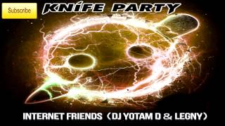knife party - Internet Friends (Yotam D&Lengy Mash-up)